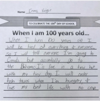 Anaconda, Memes, and School: Name Emma Knigh  TO CELEBRATE THE 100h DAY OF SCHOOL  When i am 100 years old...  ears old T  s Twi tell eeryone I'm going to  rn  ot every thin everyon  an  wi  rder  ish I feel you