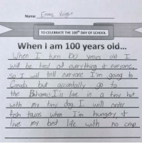 Anaconda, Funny, and School: Name Emma Knigh  TO CELEBRATE THE 100th DAY OF SCHOOL  When i am 100 years old...  en  will be hirdoeery thint everyon  So Twi tell everyone I'm going to  Canad but accwally to  the Bhamas ll live in a tiny hut  with  sh  rn  Years old T  my tiny d  Wi  Ungery Feel you girl (credit & consent: @itsemmalu)