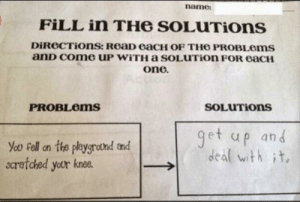 A real Badass.: name  FILL in THe SOLUTIons  DiReCTiOns: ReaD eaCH OF TH6 PROBLOMS  anD Come UP WITHA sOLUTion FOR eaCH  one.  SOLUTIONS  PROBLEMS  get up and  deal with it  You Fell on the playgrotnd and  scratched your knee. A real Badass.
