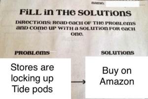 I gotta get my fix by NickyTys FOLLOW 4 MORE MEMES.: name  FILL in THe SOLUTIONS  DiReCTiOns: ReaD eaCH OF THE PROBLOMS  anD Come uP WITH a SOLUTIOn FOR eaCH  one  PROBLOMS  SOLUTIONS  Stores are  Buy on  Amazon  locking up  Tide pods I gotta get my fix by NickyTys FOLLOW 4 MORE MEMES.