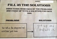 Tumblr, Http, and Com: name:  FİLL in THe soLuTions  DİROCTİOnS: ReaD eaCH OF THe PROBLems  anD come uP wiTH a SOLUTion FOR eacH  one.  PROBLems  SOLUTions  Yov fell on the peygrotnd and  saatied yor knee. I-→I  et up and  deal with it, @studentlifeproblems