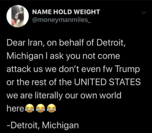 I didn't even know Detroit was in Michigan until now: NAME HOLD WEIGHT  @moneymanmiles_  Dear Iran, on behalf of Detroit,  Michigan I ask you not come  attack us we don't even fw Trump  or the rest of the UNITED STATES  we are literally our own world  hereaaa  -Detroit, Michigan I didn't even know Detroit was in Michigan until now