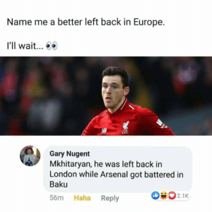 Savage!! https://t.co/otqCo0svzA: Name me a better left back in Europe.  I'll wait...  LEC  Gary Nugent  Mkhitaryan, he was left back in  London while Arsenal got battered in  Baku  502.1K  Haha Reply  56m Savage!! https://t.co/otqCo0svzA