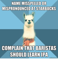 """Meme, Starbucks, and Blue: NAME MISSPELLEDOR  MISPRONOUNCEDAT STARBUCKs  COMPLAIN THATBARISTAS  SHOULD LEARN IPA <p>[Picture: Background: 8-piece pie-style color split with alternating  shades of blue. Foreground: Linguist Llama meme, a white llama facing  forward, wearing a red scarf. Top text: """"Name misspelled or mispronounced at Starbucks"""" Bottom text:  """"Complain that baristas should learn IPA""""]</p> <p><em>Note from the editor: The image URLs haven&rsquo;t been copying correctly (I think quickmeme might have changed their system somehow, probably to prevent hotlinking since it&rsquo;s such a tax on bandwidth) so if you could, please take a screenshot of the image or something similar to ensure that the full-size meme is submitted. I&rsquo;m getting a lot of &ldquo;blank images&rdquo; where I see a 2x2 pixel image (id est, I can&rsquo;t see anything) so please make sure whatever you submit is a complete meme and not a blank image. (If you&rsquo;re using a URL go to that address first to see if it&rsquo;s the full image.)</em></p>"""