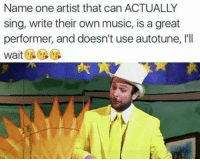 Memes, 🤖, and Autotune: Name one artist that can ACTUALLY  sing, write their own music, is a great  performer, and doesn't use autotune, l'll  wait