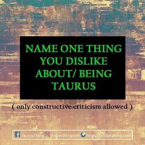 Taurus, Com, and One: NAME ONE THING  YOU DISLIKE  ABOUT/BEING  TAURUS  Conly constructive eriticism allowed)  ERTaurusThie ke acthingcom.https 脂diacthing.com
