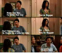 Memes, Iconic, and 🤖: Name One Way  I'm Detter That Guy  You're Blgger  No Te  You're Blgger  d.  Don't Patrionize me.  He Maybe be a Little blt Toller  UINI Iconic. #HIMYM https://t.co/UuYxRfAqSg
