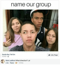 Lol, Memes, and Soulja Boy: name our group  Soulja Boy Tell Em  12 hrs  Like Page  Nick Ledford What direction? Lol  Like-Reply- 1 . 8 hrs Cross eyed peas 😂😂 @antisocialtv @lola_the_ladypug @x__social_butterfly__x @x__antisocial_butterfly__x