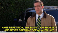 The Office, Monday, and Never: NAME REPETITION, PERSONALITY MIRRORING  AND NEVER BREAKING OFFA HANDSHAKE  imgfip.com I'm starting a new job on Monday. I'll be the #2 guy in six weeks. This is how 👆
