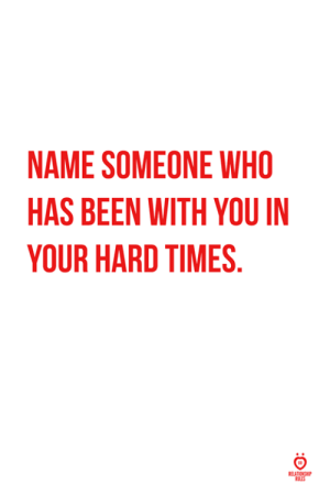 Been, Who, and Name: NAME SOMEONE WHO  HAS BEEN WITH YOU IN  YOUR HARD TIMES  ULES