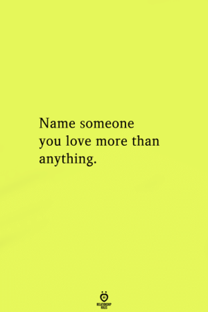 Love, Name, and You: Name someone  you love more than  anything.  RELATIONGH