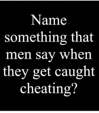 Name  something that  men say when  they get caught  cheating?