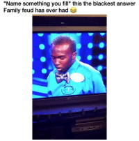 "Family, Family Feud, and Memes: ""Name something you fill"" this the blackest answer  Family feud has ever had Omg! 😂 Credit: adgafdanielle (twitter)"