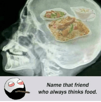 Be Like, Food, and Meme: Name that friend  who always thinks food. Twitter: BLB247 Snapchat : BELIKEBRO.COM belikebro sarcasm meme Follow @be.like.bro