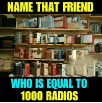 Memes, 🤖, and Who: NAME THAT FRIEND  WHO IS EQUAL TO  1000 RADIOS