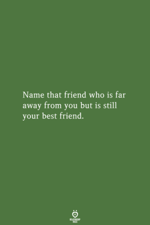 Name That: Name that friend who is far  away from you but is still  your best friend.