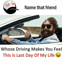 Be Like, Driving, and Life: Name that friend  Whose Driving Makes You Feel  This Is Last Day Of My Life Twitter: BLB247 Snapchat : BELIKEBRO.COM belikebro sarcasm meme Follow @be.like.bro