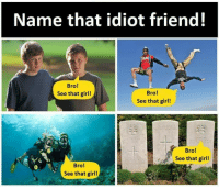 Memes, Girl, and Idiot: Name that idiot friend!  Bro!  See that girl!  Bro!  See that girl!  Bro!  See that girl!  Bro!  See that girl!