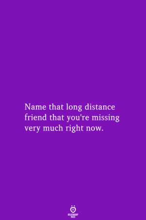 long distance: Name that long distance  friend that you're missing  very much right now.  RELATIONSHIP  LES