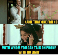 Name That: NAME THAT ONE FRIEND  WITH WHOM YOU CAN TALK ON PHONE  WITH NO LIMIT
