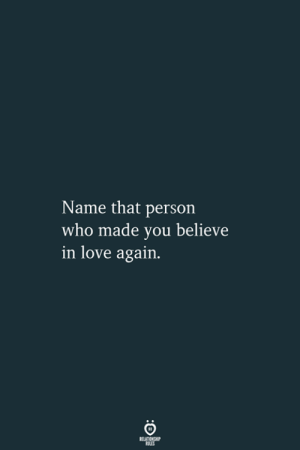 In Love Again: Name that person  who made you believe  in love again.  RELATIONSHIP  LES