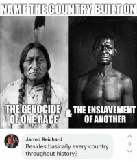 Memes, History, and Race: NAME THE COUNTRY BUILT ON  THE GENOCIDE THE ENSLAVEMENT  OFONE RACE  OFANOTHEIR  Jarred Reichard  Besides basically every country  throughout history?  0 (GC)
