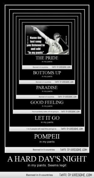 """A Hard Day's Nighthttp://omg-humor.tumblr.com: Name the  last song  you listened to  and add  """"in my pants""""  THE PRIDE  in my pants  TASTE OF AWESOME.COM  Banned in o countries  BOTTOMS UP  in my pants  TASTE OPAWESOME.COM  Banned in o countries  PARADISE  In my pants  TASTE OFAWESOME.COM  Banned in o countries  GOOD FEELING  In my pants  TASTE OPAWESOME.COM  You're probably better off ot going to  LET IT GO  in my pants  TASTE OF AWESOME.COM  1 in 3 people will read this and go to  POMPEII  in my pants  TASTE OFAWESOME.COM  Banned in 0 countries  A HARD DAY'S NIGHT  in my pants. Seems legit  TASTE OF AWESOME.COM  Banned in 0 countries  VA SGAS COM  VA SGAG.COM A Hard Day's Nighthttp://omg-humor.tumblr.com"""