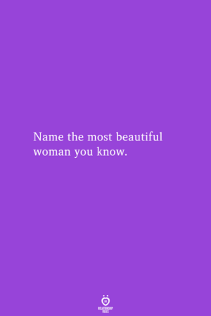 Beautiful Woman: Name the most beautiful  woman you know.