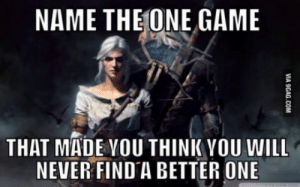 Game, Never, and Witcher: NAME THE ONE GAME  THAT MADE VOU THINK VOU WILL  NEVER FIND A BETTER ONE Witcher 3 for me