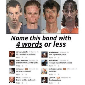 Chemical independence by Ransome-4121 MORE MEMES: Name this band with  4 words or leSS  carnage asada 2240 points 3  My chemical dependence  Reply  adam_demamp 803 points-3h  Brothers From Another Sister  Reply  doragang457 points 2h  thirty seconds to jail  Reply  htsaq 311 points 3h  Beavis and the buttheads  Reply  ferretofdoom 653 points 3h  Four finger meth punch  Reply  tophtheblind 128 points 4h  Teenage mutant heroin addicts  undercover snek 2700 points 4h  Methallica  Reply  gundulf 1004 points th  Crackstreetboys  Reply Chemical independence by Ransome-4121 MORE MEMES