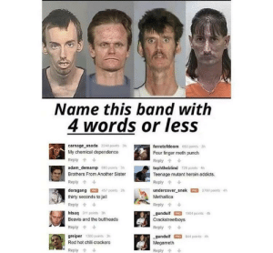 Dank, Heroin, and Jail: Name this band with  4 words or less  carnage asada 2248 points 3h  My chemical dependence  Reply  adam demamp 893 paints 3h  Brothers From Another Sister  Reply  doragang 457 points 2h  thirty seconds to jail  Reply  htsaq 311 points 3  Beavis and the buttheads  Reply  greiper 380 points 3h  Red hot chili crackers  ferretofdoom  Four finger meth punch  Reply  tophtheblind 728 points 4h  Teenage mutant heroin addicts.  Reply  undercover-snek罒2760 points 4h  Methallica  Reply个  gundulfO 1904 paints 4h  Crackstreetboys  Reply  -gundulf G, a44 points 4h  Megameth  Reply  653 points 3h  -Reply My chemical dependence by jospa27 FOLLOW HERE 4 MORE MEMES.