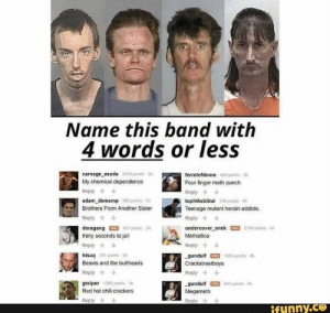 Heroin, Jail, and Love: Name this band with  4 words or less  carnage asada 22 poins3  My chemical dependence  ferretofdoom 653  points 3h  Four finger meth punch  Reply  Reply  adam demamp 83 points 3  tophtheblind pomts 4h  Teenage mutant heroin addicts.  Brothers From Another Sister  Reply  Reply  doragang457 points 2  thirty seconds to jail  undercover snek o 2760 punts 4  Methallica  Reply  Reply  htsaq 3 points 3  -gundulf 1904 ponts 4h  Crackstreetboys  Beavis and the buttheads  Reply  Reply  greiper 300 points 3h  gundulf44 points A  Megameth  Red hot chili crackers  s Reply  Reply  ifunny.ce cracksstreet boys😂haha i love it