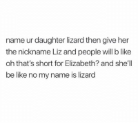 Be Like, Life, and Life Hack: name ur daughter lizard then give her  the nickname Liz and people will b like  oh that's short for Elizabeth? and she'll  be like no my name is lizard Life hack