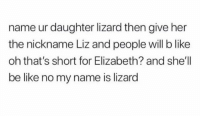 Be Like, Trendy, and Page: name ur daughter lizard then give her  the nickname Liz and people will b like  oh that's short for Elizabeth? and she'll  be like no my name is lizard 🚫 WARNING 🚫 😂 @epicfunnypage is literally the funniest page , hurry and follow👌🏻👌🏻