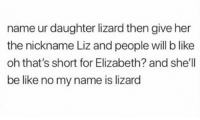 Be Like, Hood, and Shell: name ur daughter lizard then give her  the nickname Liz and people will b like  oh that's short for Elizabeth? and she'll  be like no my name is lizard Parenting tip!