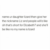 Be Like, Funny, and Weed: name ur daughter lizard then give her  the nickname Liz and people will b like  oh that's short for Elizabeth? and she'll  be like no my name is lizard If you smoke weed follow @storchlabs