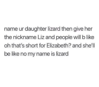 Be Like, Girl Memes, and Shell: name ur daughter lizard then give her  the nickname Liz and people will b like  oh that's short for Elizabeth? and she'll  be like no my name is lizard