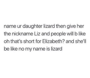 Be Like, Shell, and Her: name ur daughter lizard then give her  the nickname Liz and people will b like  oh that's short for Elizabeth? and she'll  be like no my name is lizard me🦎irl