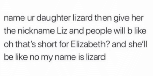 Be Like, Shell, and Her: name ur daughter lizard then give her  the nickname Liz and people will b like  oh that's short for Elizabeth? and she'll  be like no my name is lizard