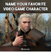 Mine is Geralt: NAME YOUR FAVORITE  VIDEOGAME CHARACTER  M GAMING MEMES Mine is Geralt