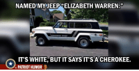 Named my Jeep...: NAMEDMYJEEP ELIZABETH WARREN  CHEROKEE C  HIEF  IT'S WHITE, BUT IT SAYS IT'S A CHEROKEE.  PATRIOT HUMOR Named my Jeep...