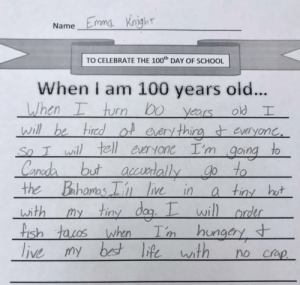 I feel you home girl: NameEmmg Knight  TO CELEBRATE THE 100th DAY OF SCHOOL  When I am 100 years ol...  When I turn bo years  will be tired of every thing t everyone,  old I  .  So I will tell everyone I'm  to  going  t accusrtallygo to  a tiny hot  my tiny dog. I will order  I'm hungery  Canada but  the Bahamas I' live in  with  fish tacos when  t  live my best life with  no crap. I feel you home girl