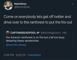 Ill request the Uber, lets go!: Nameless  @BonezByke  Come on everybody lets get off twitter and  drive over to the rainforest to put the fire out  @Kevinbigbuckz 18h  CAPTAINDEADPOOI  the Amazon rainforest is on fire but y'all too busy  debating these sandwiches  Show this thread  3:56 PM 8/20/19 TweetDeck Ill request the Uber, lets go!