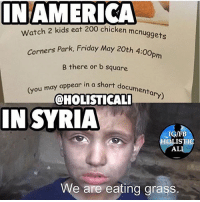 Follow ➡️ @holisticali Half the world is dying of over eating and the other half is dying of starvation. Why do two kids need to eat 200 nuggets? Disgusting. Pray for Syria and everyone in distress around the world, it's a daily struggle for them. My heart is with Syria HolisticAli Nuggets Murica Syria IG 👉🏽 @realrawtruth FACEBOOK-YOUTUBE-SNAPCHAT 👉🏽 @holisticali SUBSCRIBE TO NEW YOUTUBE LINK IN BIO: NAMERICA  chicken mcnuggets  Watch 2 kids eat 200 chicken men  Park, Friday May 20th 4:00pm  Corners Park, Friday May 20th 4  B there or b square  menta  (you may appear in a short  ary)  @HOLISTICAL  IN SYRIA  IN SYRIA  IG/FB  OLISTIC  AL  We are eating grass. Follow ➡️ @holisticali Half the world is dying of over eating and the other half is dying of starvation. Why do two kids need to eat 200 nuggets? Disgusting. Pray for Syria and everyone in distress around the world, it's a daily struggle for them. My heart is with Syria HolisticAli Nuggets Murica Syria IG 👉🏽 @realrawtruth FACEBOOK-YOUTUBE-SNAPCHAT 👉🏽 @holisticali SUBSCRIBE TO NEW YOUTUBE LINK IN BIO