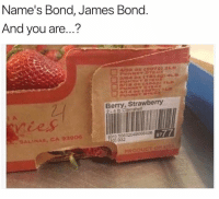 James Bond, Humans of Tumblr, and Usa: Name's Bond, James Bond  And you are...?  Berry, Strawberry  ries  A005406  SALINAS, CA 93906  -  PRODUCT OF USA