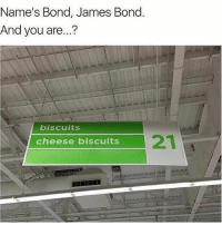 Funny, James Bond, and Bond: Name's Bond, James Bond.  And you are...?  biscuits  cheese biscuits 😂😂😂😂😂😂