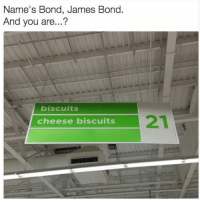 Funny, James Bond, and Bond: Name'S Bond, James Bond.  And you are...?  biscuits  cheese biscuits The names biscuits 😂😂