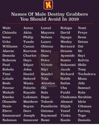 Destiny, Memes, and Run: Names Of Male Destiny Grabbers  You Should Avoid In 2019  Wale  Chinedu AkinMayowa David Preye  Isaac  Uche  Williams Canan Obinna Bernard Ozi  Akeem  Demola Charles Osas  Raheem Dayo Peter  Paul  BobolaJohn Niyi  Timi  Lolade  Bode  Favour Folarin Ola、  Wahab Kayode Sola  EmekaLukman Dapo  Olumide MatthewToheeb Ahmed Idris  Dozie  Ebere  Emmanuel Joseph Raymond Yinka Tope  Rahman Innocent Remi  AzeezLawal  Kolapo Yomi  Philip Nelson Ogaga Seun  Tunde Lanre  Wesley Dotun  Kareem Henry  Dennis Ife  Ayomide Seyi  Somto Kelvin  EdgarVictotr Sukanmi Shile  Tony  Jacob  DanielQuadri Richard Tochukwu  Saheed Tola  Habib  Musa  Wasiu Abiodun SalimJide  gkrakstv  Uba  Funbi Kola  Chukuma Ibrahim  Samuel  Segun Pamilerin Elijah Uthman  Dare  Ozioma Yusuf  Farouq  Kunle  Damola There you go 😂😂 Tag them and run 😭🏃🏽‍♂️ . KraksTV