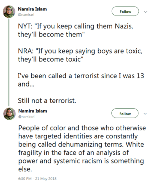 "Nyt: Namira Islam  @namirari  Follow  NYT: ""If you keep calling them Nazis,  they'll become them""  NRA: ""If you ke(:P saying! b(ys are ioxić,  they'Il become toxic""  I've been called a terrorist since I was 13  and...  Still not a terrorist.   Namira Islam  @namirari  Follow  People of color and those who otherwise  have targeted identities are constantly  being called dehunani irny terrns. Whitey  fragility in the face of an analysis of  else  6:30 PM-21 May 2018"
