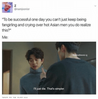 """I relate to this sO mUCh - - 🌸Cr: @thedeadleaves - - BTS btsarmy army rapmonster jungkook v suga jimin jhope jin bangtan bangtanboys bangtansonyeondan kpop btsedit btsedits btsmemes btsmeme meme: @namjoonior  """"To be successful one day you  can't just keep being  fangirling and crying over hot Asian menyou do realize  this?""""  Me  I'll just die. That's simpler. I relate to this sO mUCh - - 🌸Cr: @thedeadleaves - - BTS btsarmy army rapmonster jungkook v suga jimin jhope jin bangtan bangtanboys bangtansonyeondan kpop btsedit btsedits btsmemes btsmeme meme"""